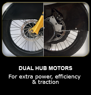 DUAL HUB MOTORS For extra power, efficiency & traction